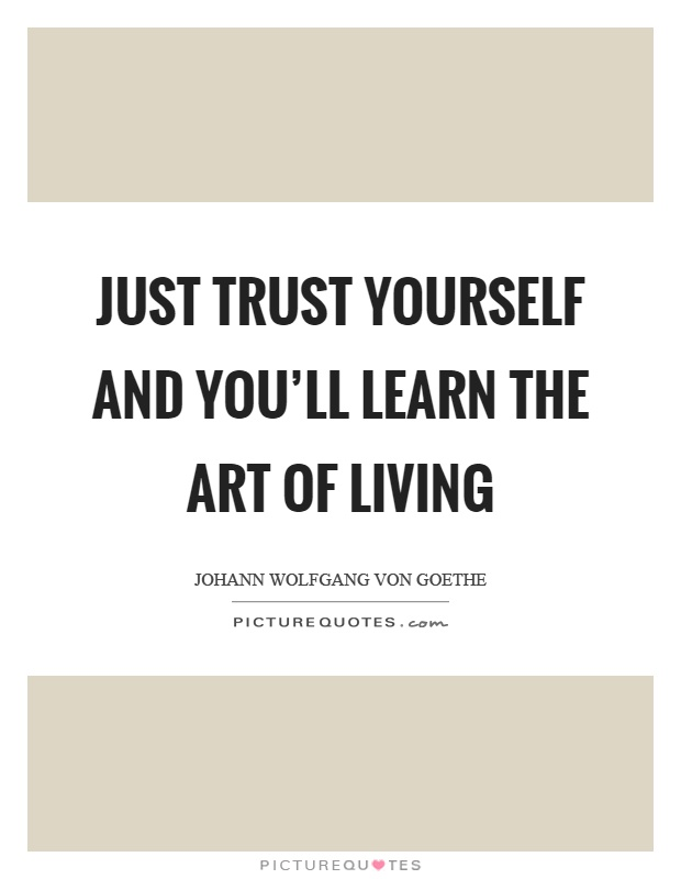 Just trust yourself and you'll learn the art of living Picture Quote #1
