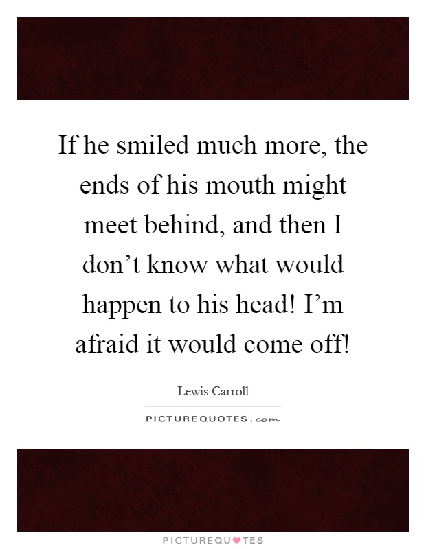 If he smiled much more, the ends of his mouth might meet behind, and then I don't know what would happen to his head! I'm afraid it would come off! Picture Quote #1