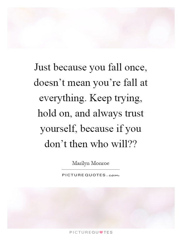 Just because you fall once, doesn't mean you're fall at everything. Keep trying, hold on, and always trust yourself, because if you don't then who will?? Picture Quote #1