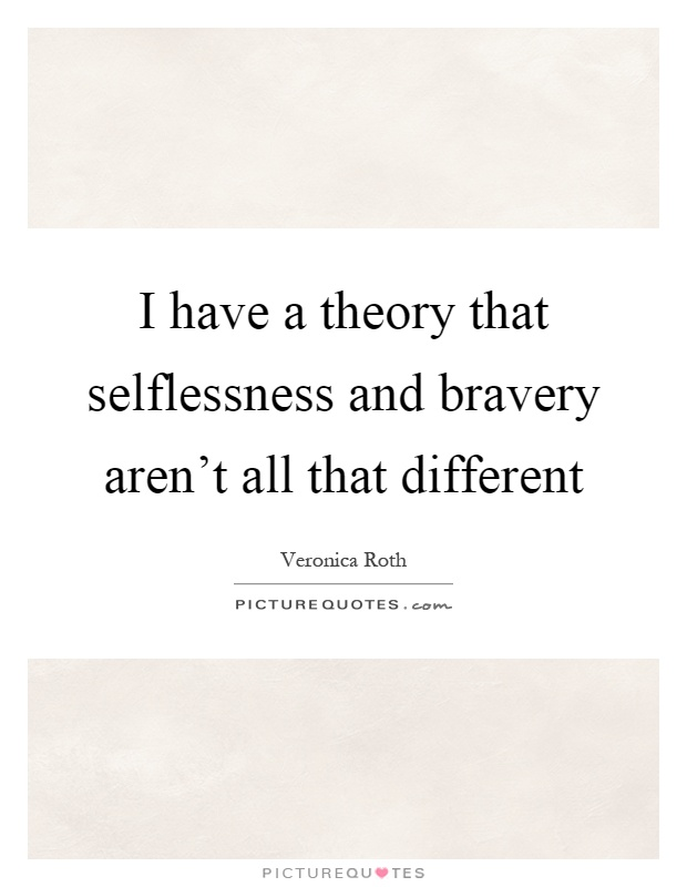 I have a theory that selflessness and bravery aren't all that different Picture Quote #1