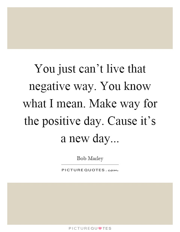 You just can't live that negative way. You know what I mean. Make way for the positive day. Cause it's a new day Picture Quote #1