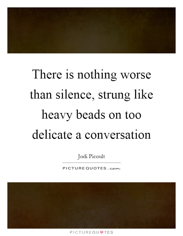 There is nothing worse than silence, strung like heavy beads on too delicate a conversation Picture Quote #1