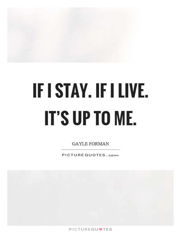 If I stay. If I live. It's up to me Picture Quote #1