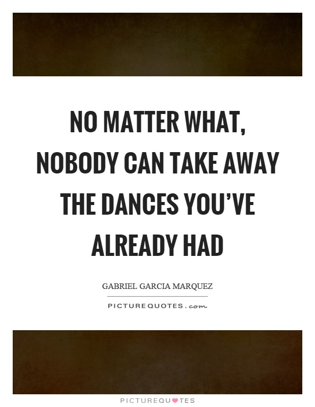 No matter what, nobody can take away the dances you've already had Picture Quote #1