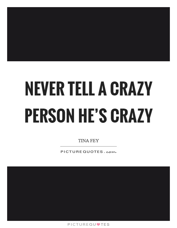 Never tell a crazy person he's crazy Picture Quote #1