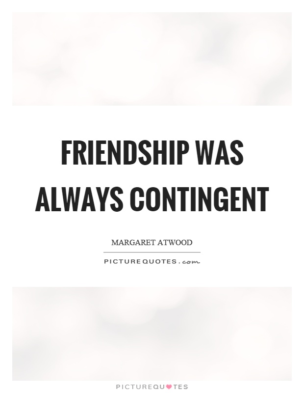 Friendship was always contingent Picture Quote #1