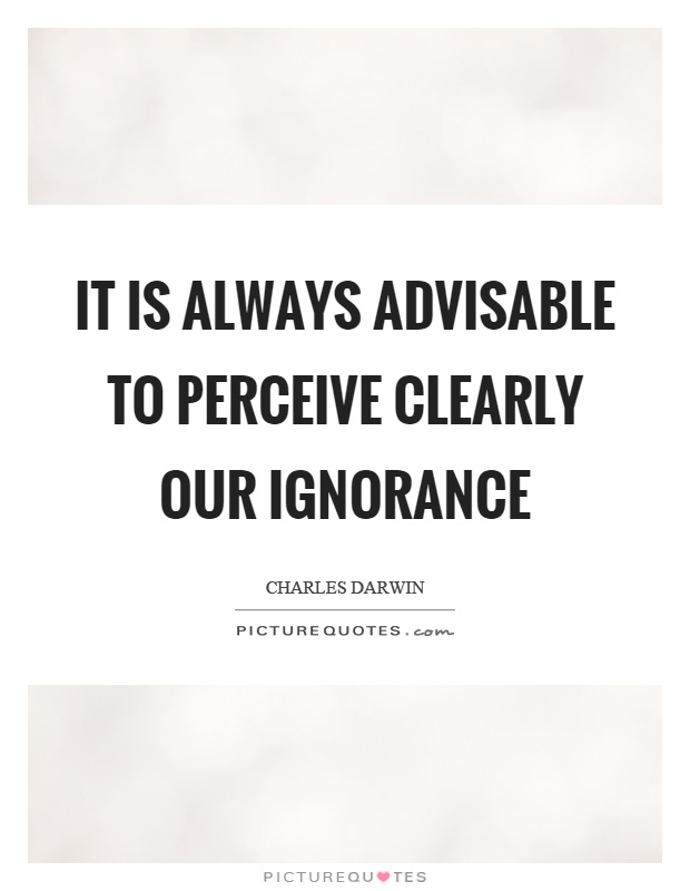 It is always advisable to perceive clearly our ignorance Picture Quote #1