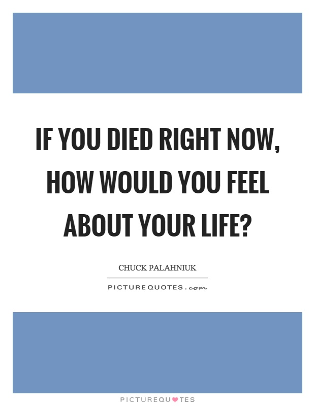 If you died right now, how would you feel about your life? Picture Quote #1