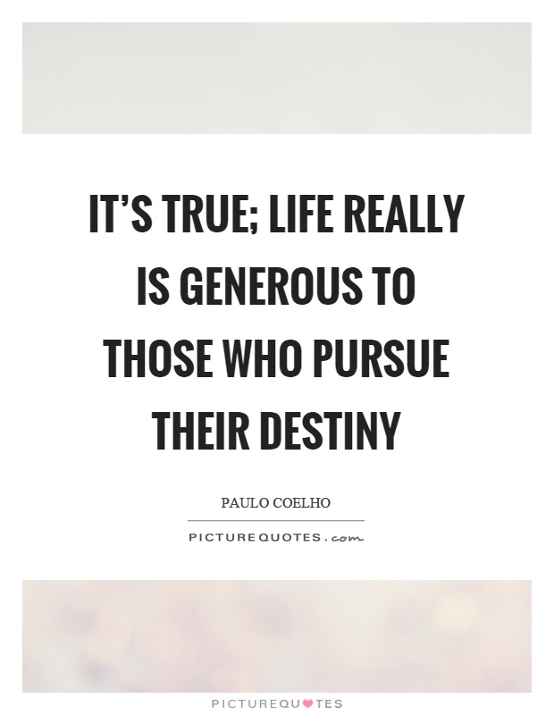 It's true; life really is generous to those who pursue their destiny Picture Quote #1