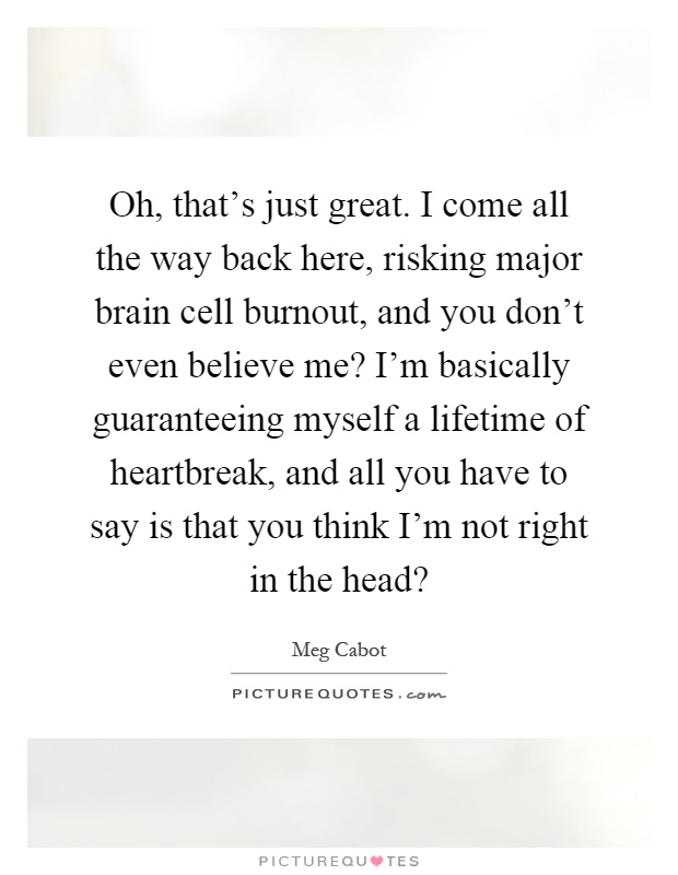 Oh, that's just great. I come all the way back here, risking major brain cell burnout, and you don't even believe me? I'm basically guaranteeing myself a lifetime of heartbreak, and all you have to say is that you think I'm not right in the head? Picture Quote #1