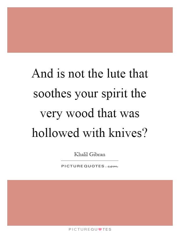 And is not the lute that soothes your spirit the very wood that was hollowed with knives? Picture Quote #1