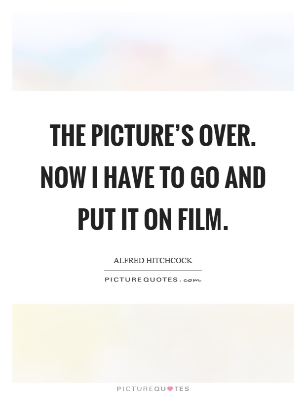 The picture's over. Now I have to go and put it on film Picture Quote #1