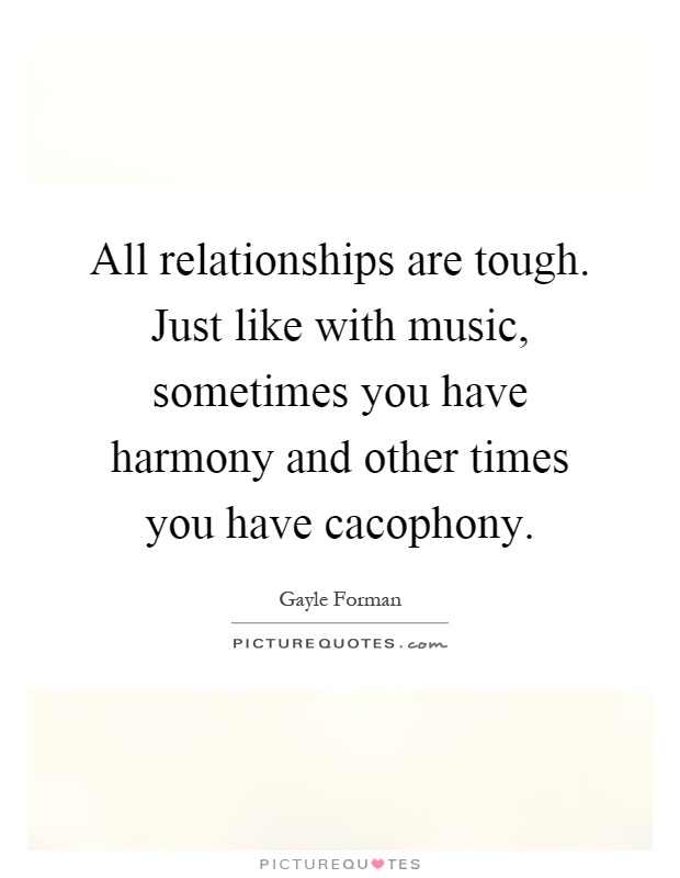 All relationships are tough. Just like with music, sometimes you have harmony and other times you have cacophony Picture Quote #1