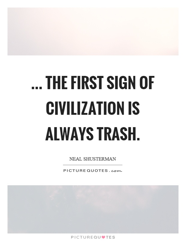 ... the first sign of civilization is always trash Picture Quote #1