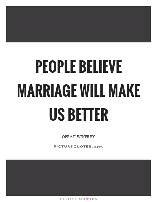 People believe marriage will make us better Picture Quote #1