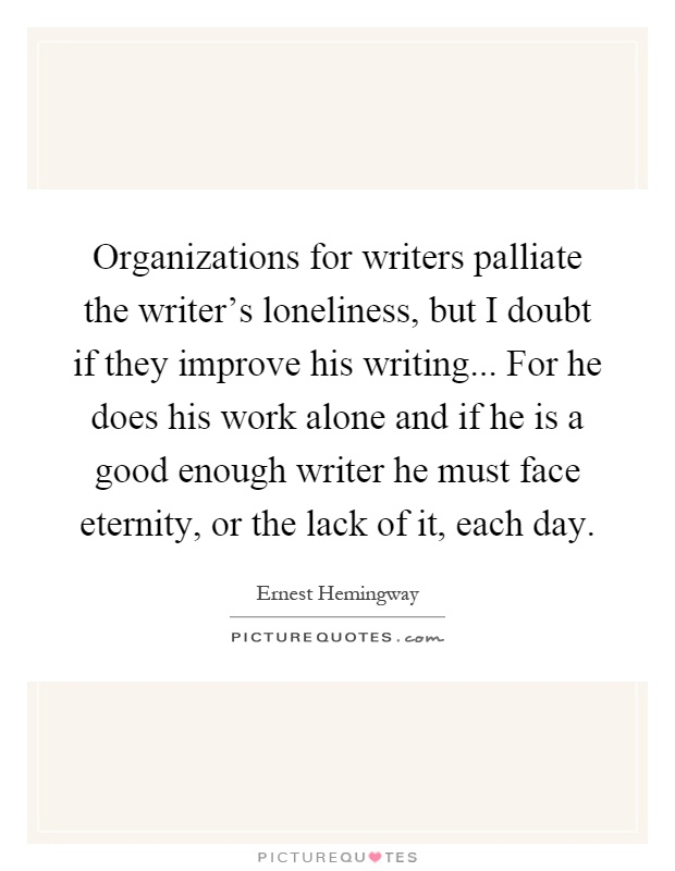 Organizations for writers palliate the writer's loneliness, but I doubt if they improve his writing... For he does his work alone and if he is a good enough writer he must face eternity, or the lack of it, each day Picture Quote #1