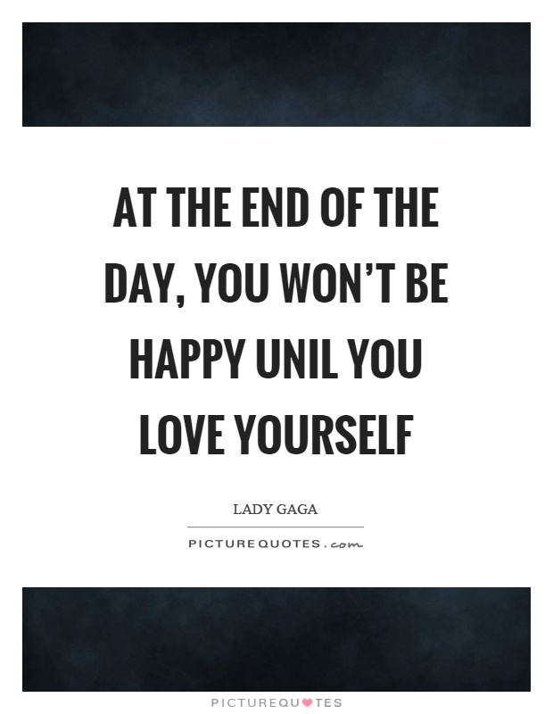 At the end of the day, you won't be happy unil you love yourself Picture Quote #1