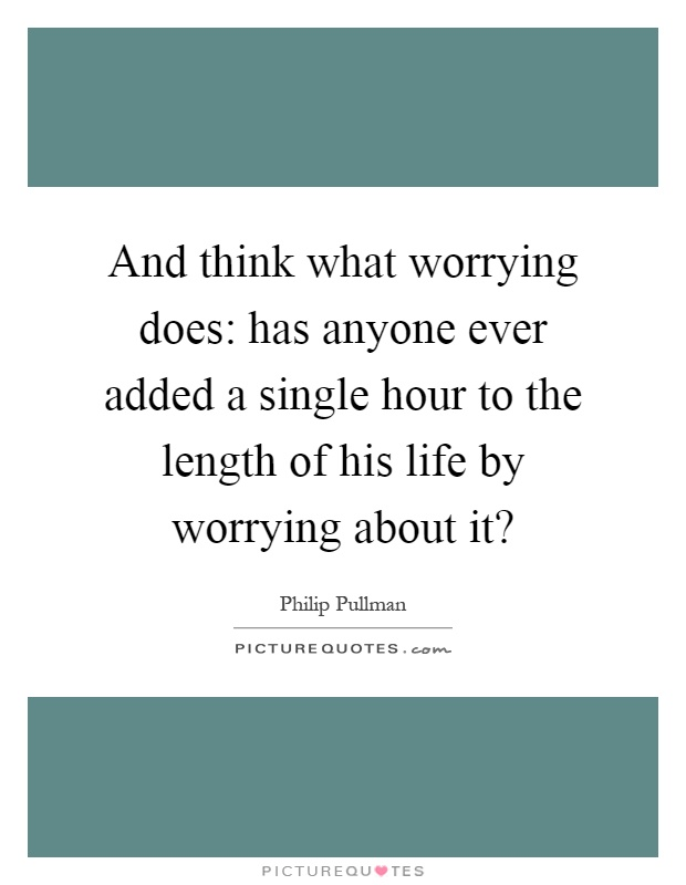 And think what worrying does: has anyone ever added a single hour to the length of his life by worrying about it? Picture Quote #1