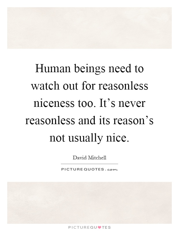 Human beings need to watch out for reasonless niceness too. It's never reasonless and its reason's not usually nice Picture Quote #1