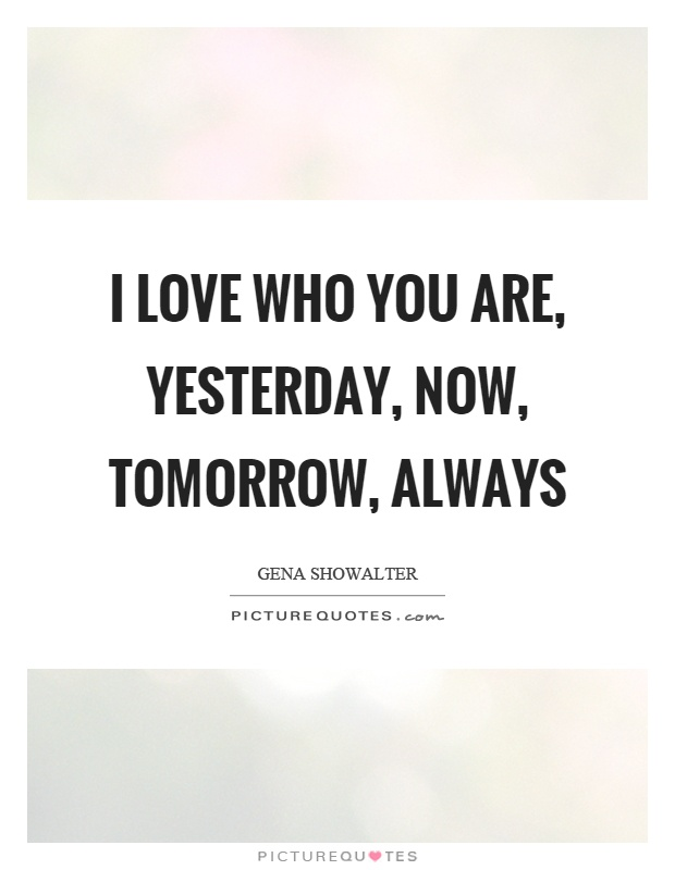 I love who you are, yesterday, now, tomorrow, always Picture Quote #1