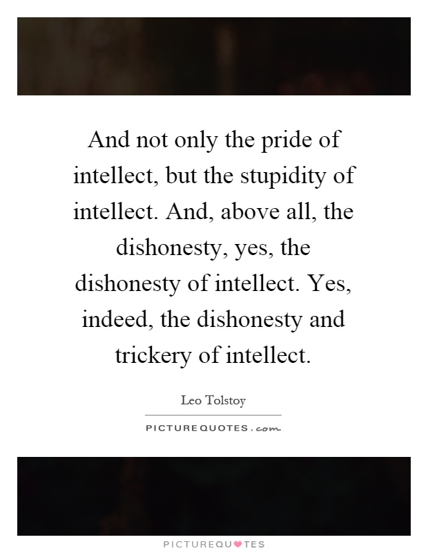 And not only the pride of intellect, but the stupidity of intellect. And, above all, the dishonesty, yes, the dishonesty of intellect. Yes, indeed, the dishonesty and trickery of intellect Picture Quote #1