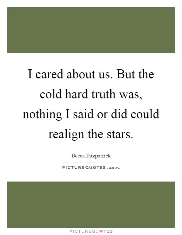 I cared about us. But the cold hard truth was, nothing I said or did could realign the stars Picture Quote #1