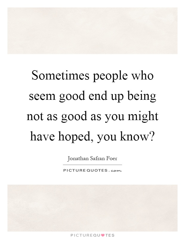 Sometimes people who seem good end up being not as good as you might have hoped, you know? Picture Quote #1