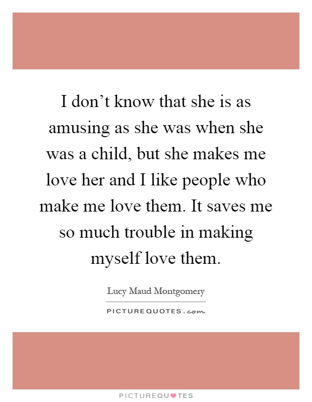 I don't know that she is as amusing as she was when she was a child, but she makes me love her and I like people who make me love them. It saves me so much trouble in making myself love them Picture Quote #1