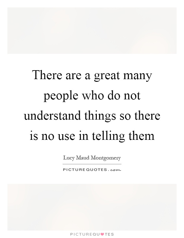 There are a great many people who do not understand things so there is no use in telling them Picture Quote #1