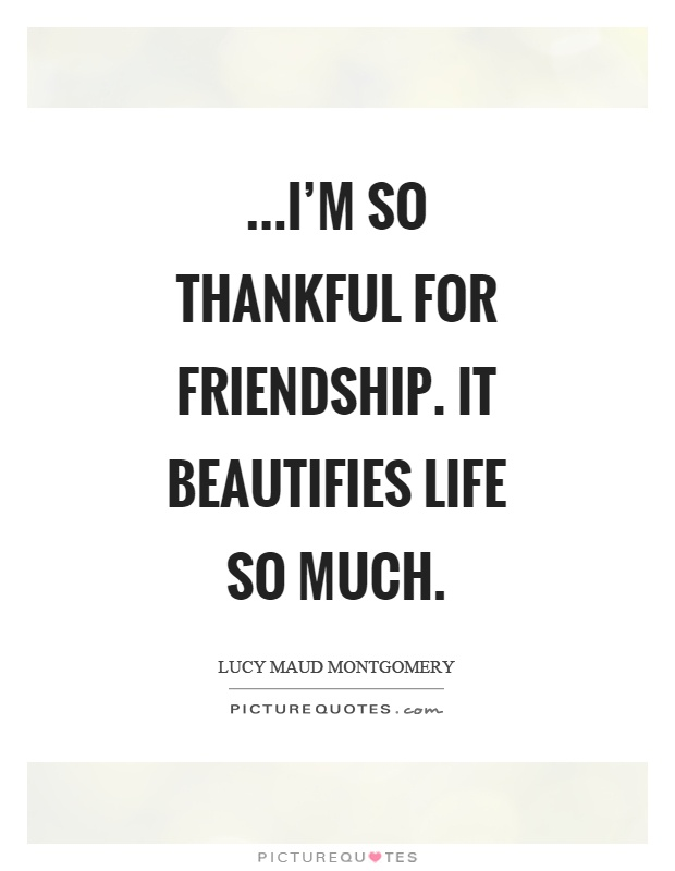 …I'm so thankful for friendship. It beautifies life so much Picture Quote #1