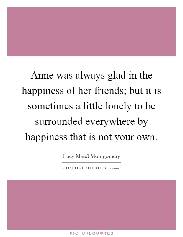 Anne was always glad in the happiness of her friends; but it is sometimes a little lonely to be surrounded everywhere by happiness that is not your own Picture Quote #1