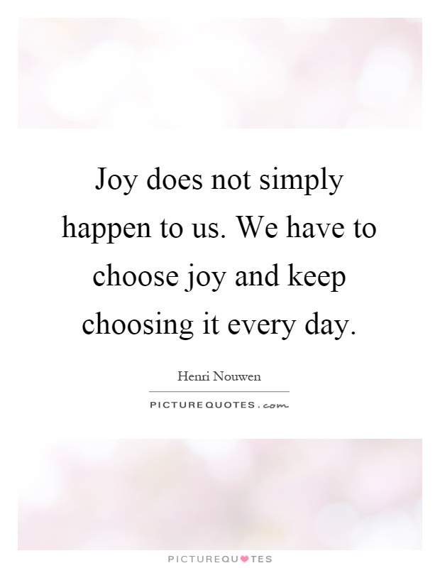 Joy does not simply happen to us. We have to choose joy and keep choosing it every day Picture Quote #1