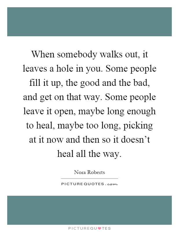 When somebody walks out, it leaves a hole in you. Some people fill it up, the good and the bad, and get on that way. Some people leave it open, maybe long enough to heal, maybe too long, picking at it now and then so it doesn't heal all the way Picture Quote #1