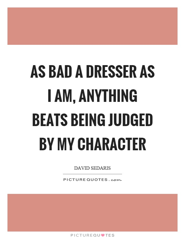 As bad a dresser as I am, anything beats being judged by my character Picture Quote #1