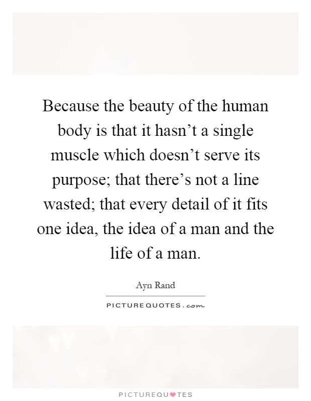 Because the beauty of the human body is that it hasn't a single muscle which doesn't serve its purpose; that there's not a line wasted; that every detail of it fits one idea, the idea of a man and the life of a man Picture Quote #1