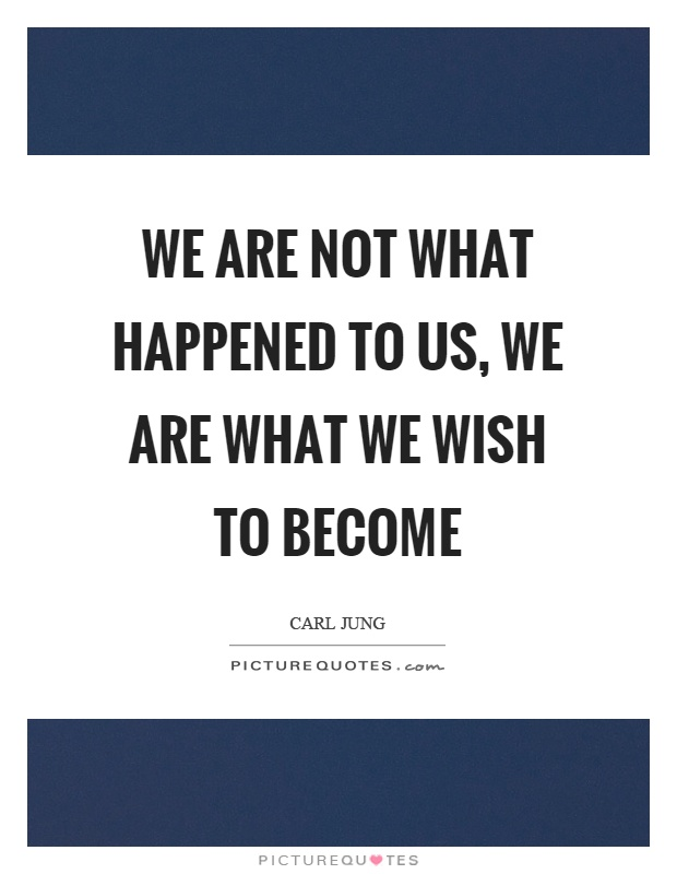 We are not what happened to us, we are what we wish to become Picture Quote #1