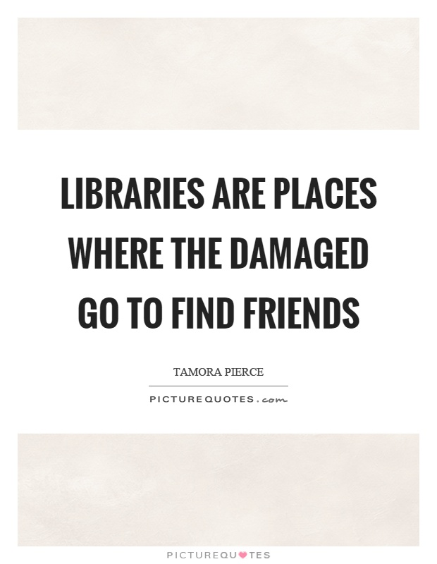 Libraries are places where the damaged go to find friends Picture Quote #1