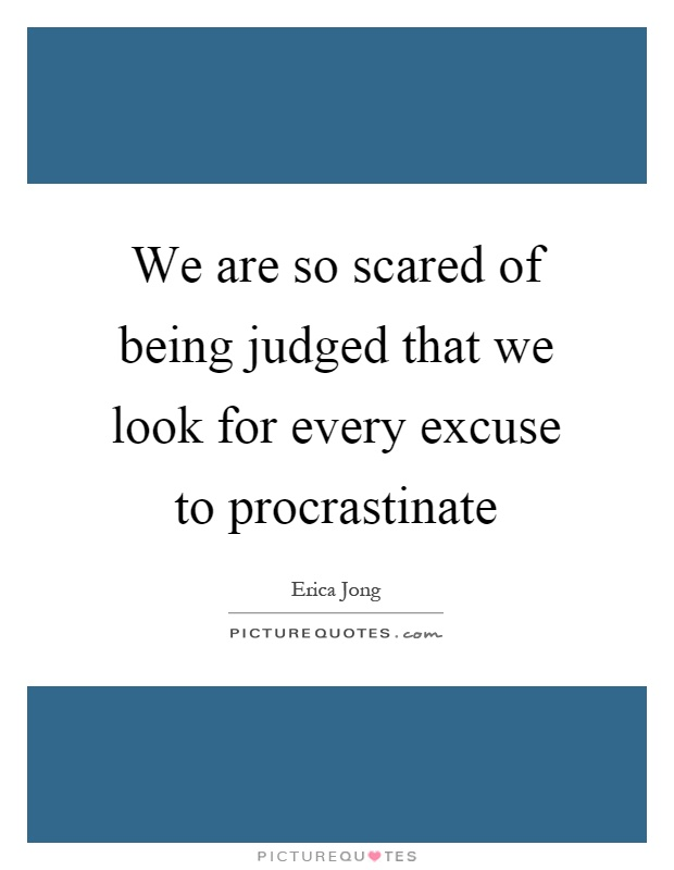 We are so scared of being judged that we look for every excuse to procrastinate Picture Quote #1