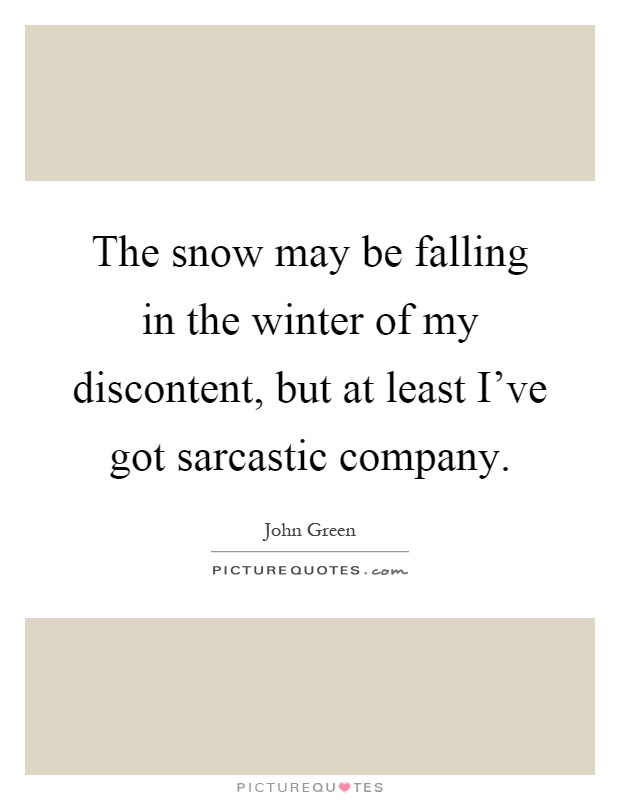 The snow may be falling in the winter of my discontent, but at least I've got sarcastic company Picture Quote #1