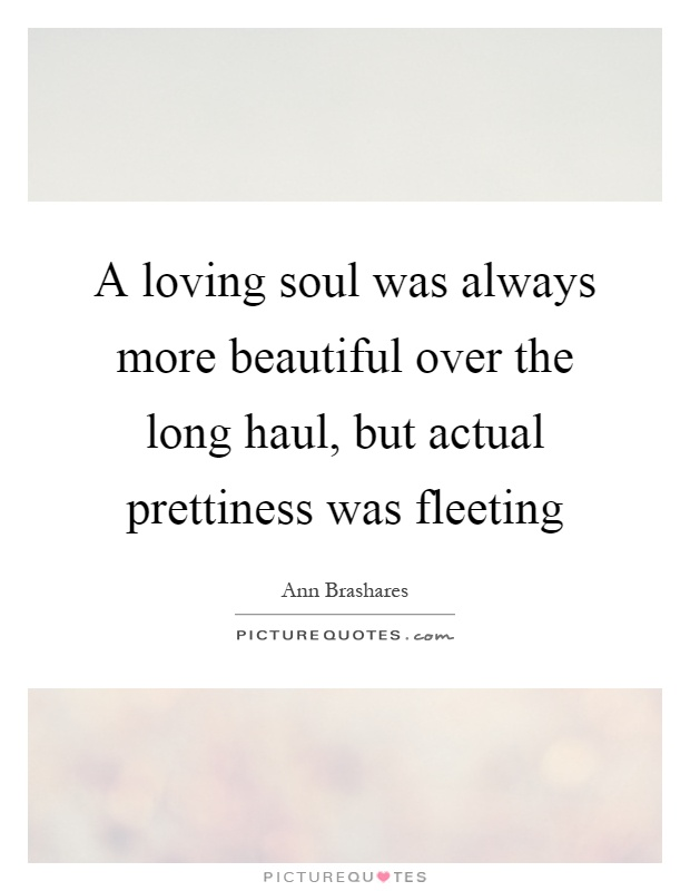 A loving soul was always more beautiful over the long haul, but actual prettiness was fleeting Picture Quote #1