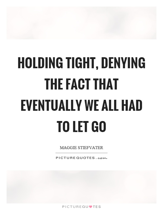 Holding tight, denying the fact that eventually we all had to let go Picture Quote #1