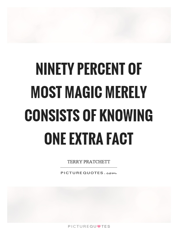 Ninety percent of most magic merely consists of knowing one extra fact Picture Quote #1