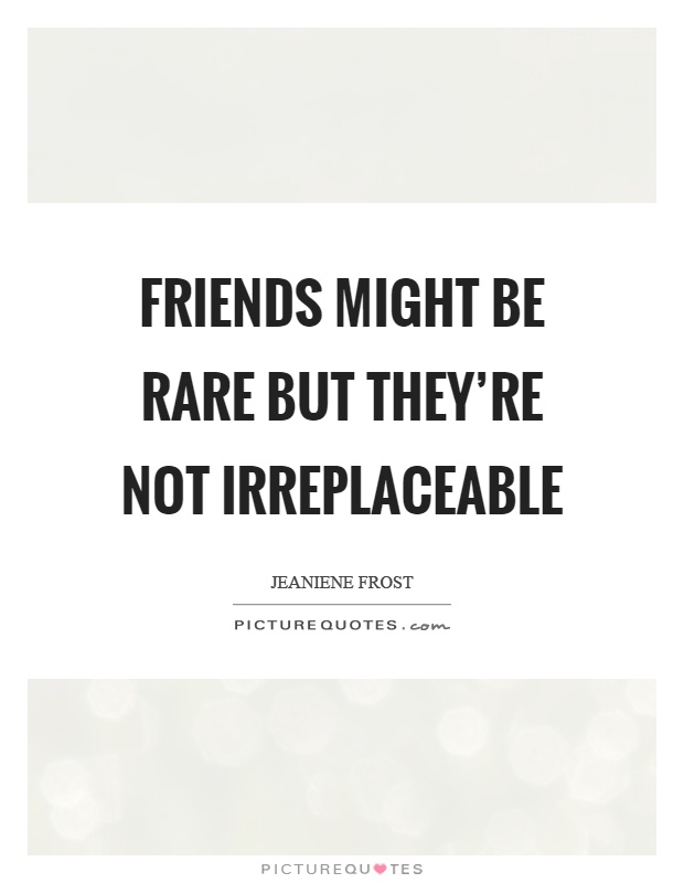 Friends might be rare but they're not irreplaceable Picture Quote #1