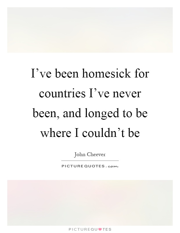 I've been homesick for countries I've never been, and longed to be where I couldn't be Picture Quote #1