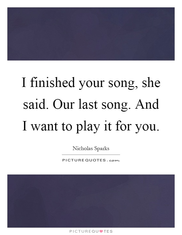 I finished your song, she said. Our last song. And I want to play it for you Picture Quote #1