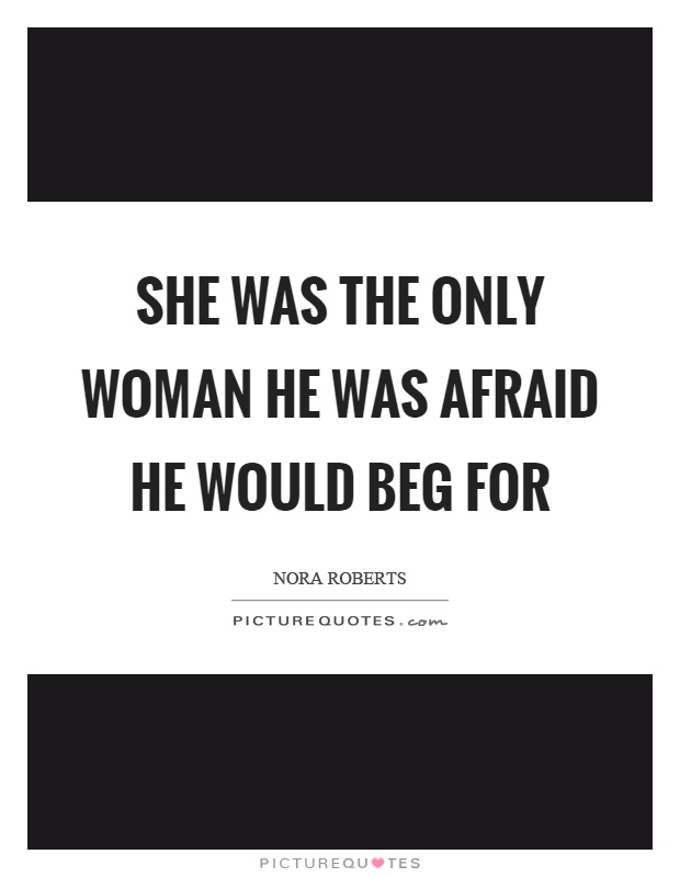 She was the only woman he was afraid he would beg for Picture Quote #1