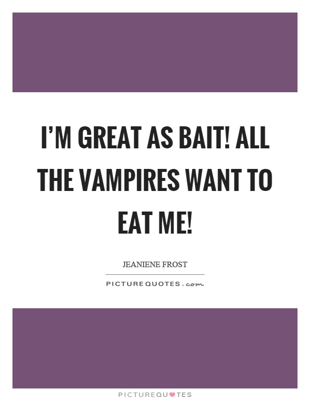 I'm great as bait! All the vampires want to eat me! Picture Quote #1