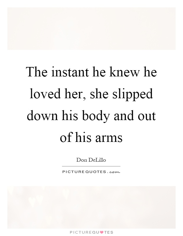 The instant he knew he loved her, she slipped down his body and out of his arms Picture Quote #1
