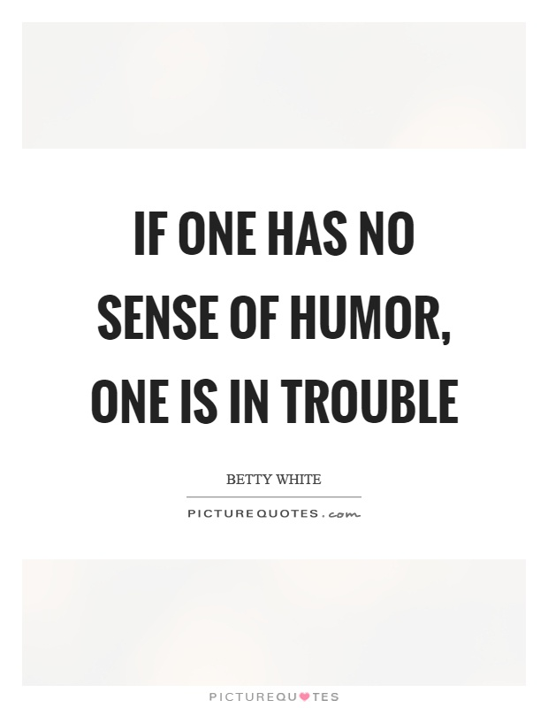 If one has no sense of humor, one is in trouble Picture Quote #1