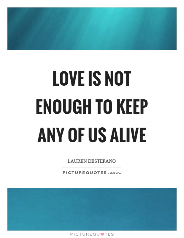 Love is not enough to keep any of us alive Picture Quote #1